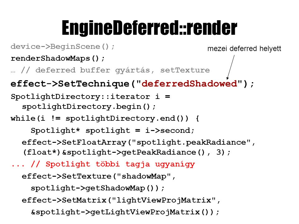 EngineDeferred::render device->BeginScene(); renderShadowMaps(); … // deferred buffer gyártás, setTexture effect->SetTechnique( deferredShadowed ); SpotlightDirectory::iterator i = spotlightDirectory.begin(); while(i != spotlightDirectory.end()) { Spotlight* spotlight = i->second; effect->SetFloatArray( spotlight.peakRadiance , (float*)&spotlight->getPeakRadiance(), 3);...