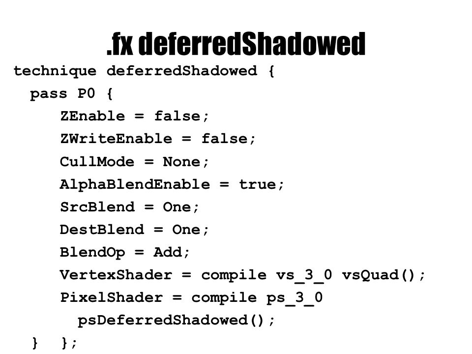 .fx deferredShadowed technique deferredShadowed { pass P0 { ZEnable = false; ZWriteEnable = false; CullMode = None; AlphaBlendEnable = true; SrcBlend = One; DestBlend = One; BlendOp = Add; VertexShader = compile vs_3_0 vsQuad(); PixelShader = compile ps_3_0 psDeferredShadowed(); }};
