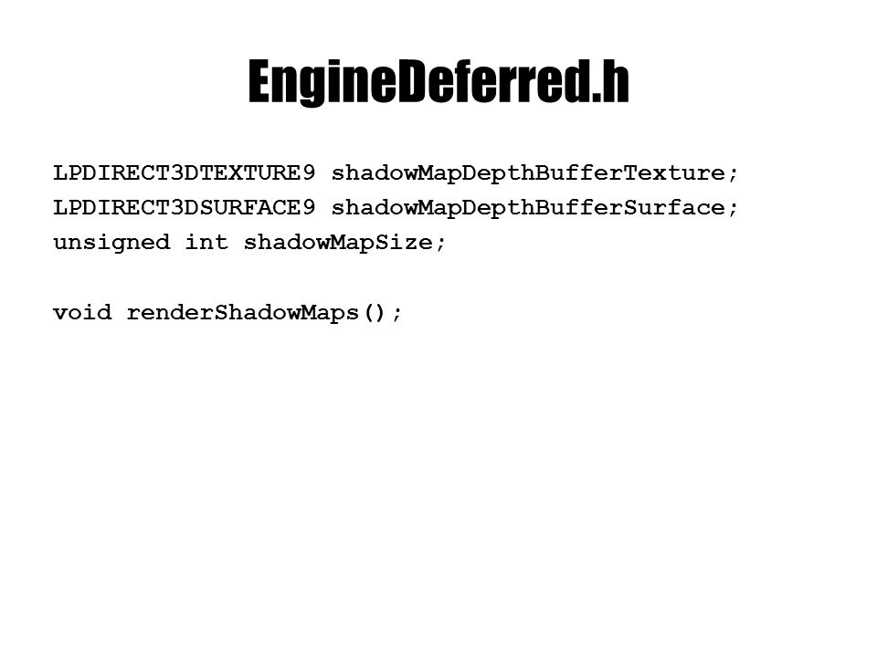 EngineDeferred.h LPDIRECT3DTEXTURE9 shadowMapDepthBufferTexture; LPDIRECT3DSURFACE9 shadowMapDepthBufferSurface; unsigned int shadowMapSize; void renderShadowMaps();