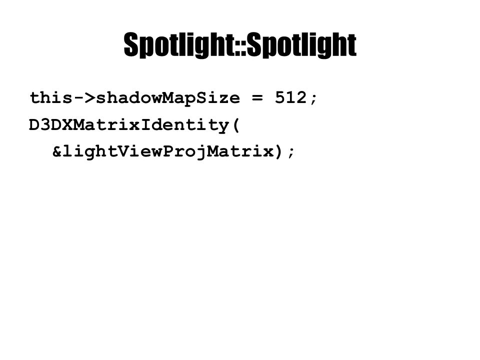 Spotlight::Spotlight this->shadowMapSize = 512; D3DXMatrixIdentity( &lightViewProjMatrix);