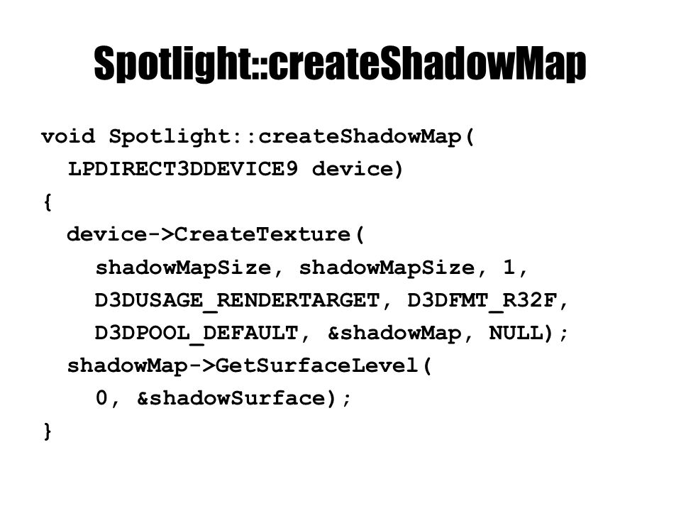 Spotlight::createShadowMap void Spotlight::createShadowMap( LPDIRECT3DDEVICE9 device) { device->CreateTexture( shadowMapSize, shadowMapSize, 1, D3DUSAGE_RENDERTARGET, D3DFMT_R32F, D3DPOOL_DEFAULT, &shadowMap, NULL); shadowMap->GetSurfaceLevel( 0, &shadowSurface); }