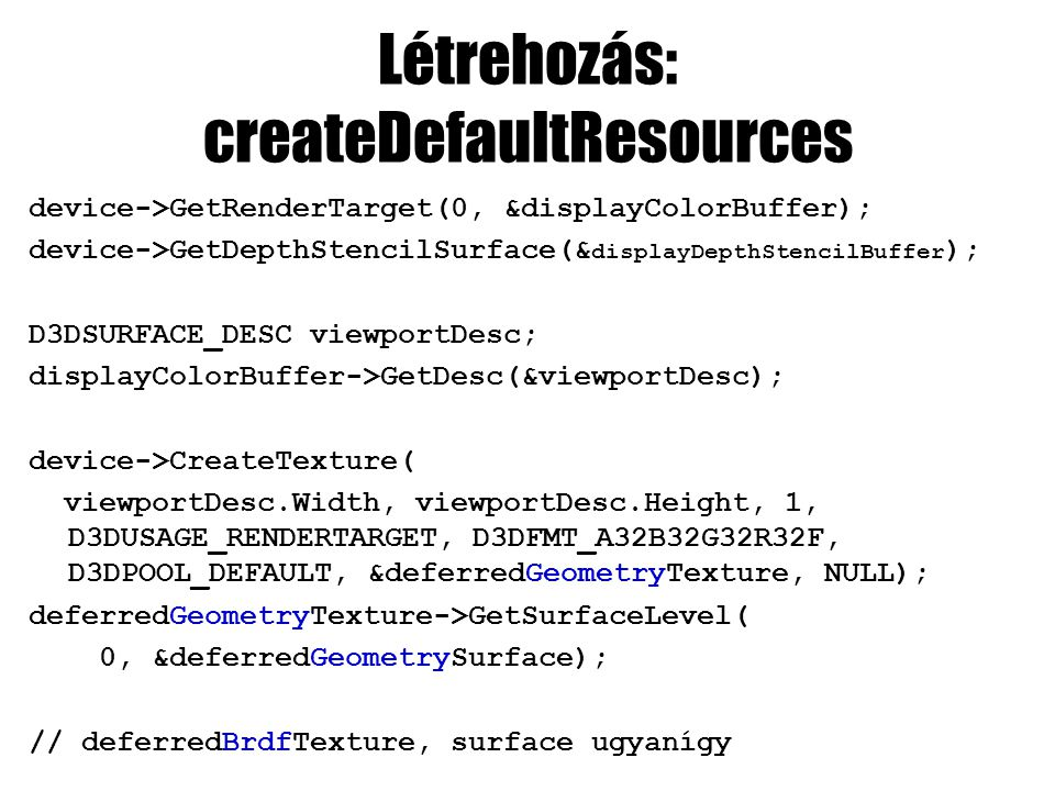 Létrehozás: createDefaultResources device->GetRenderTarget(0, &displayColorBuffer); device->GetDepthStencilSurface(& displayDepthStencilBuffer ); D3DSURFACE_DESC viewportDesc; displayColorBuffer->GetDesc(&viewportDesc); device->CreateTexture( viewportDesc.Width, viewportDesc.Height, 1, D3DUSAGE_RENDERTARGET, D3DFMT_A32B32G32R32F, D3DPOOL_DEFAULT, &deferredGeometryTexture, NULL); deferredGeometryTexture->GetSurfaceLevel( 0, &deferredGeometrySurface); // deferredBrdfTexture, surface ugyanígy
