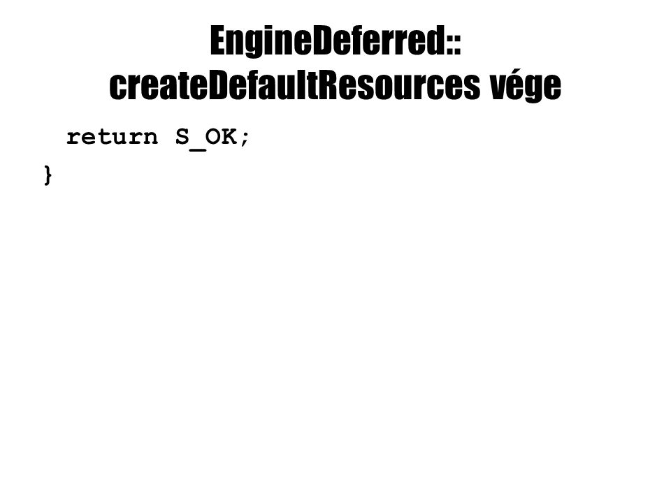 EngineDeferred:: createDefaultResources vége return S_OK; }