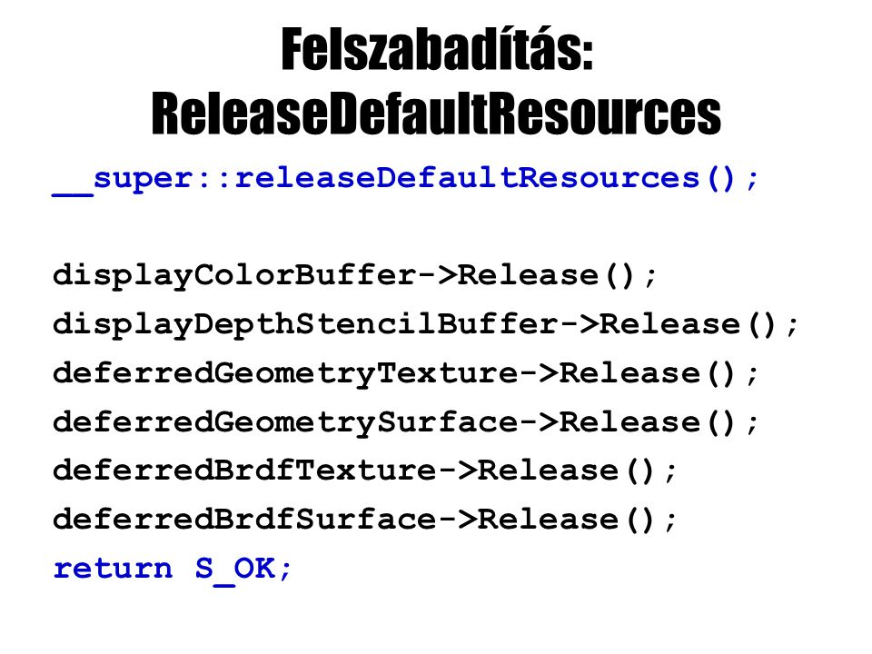 Felszabadítás: ReleaseDefaultResources __super::releaseDefaultResources(); displayColorBuffer->Release(); displayDepthStencilBuffer->Release(); deferredGeometryTexture->Release(); deferredGeometrySurface->Release(); deferredBrdfTexture->Release(); deferredBrdfSurface->Release(); return S_OK;
