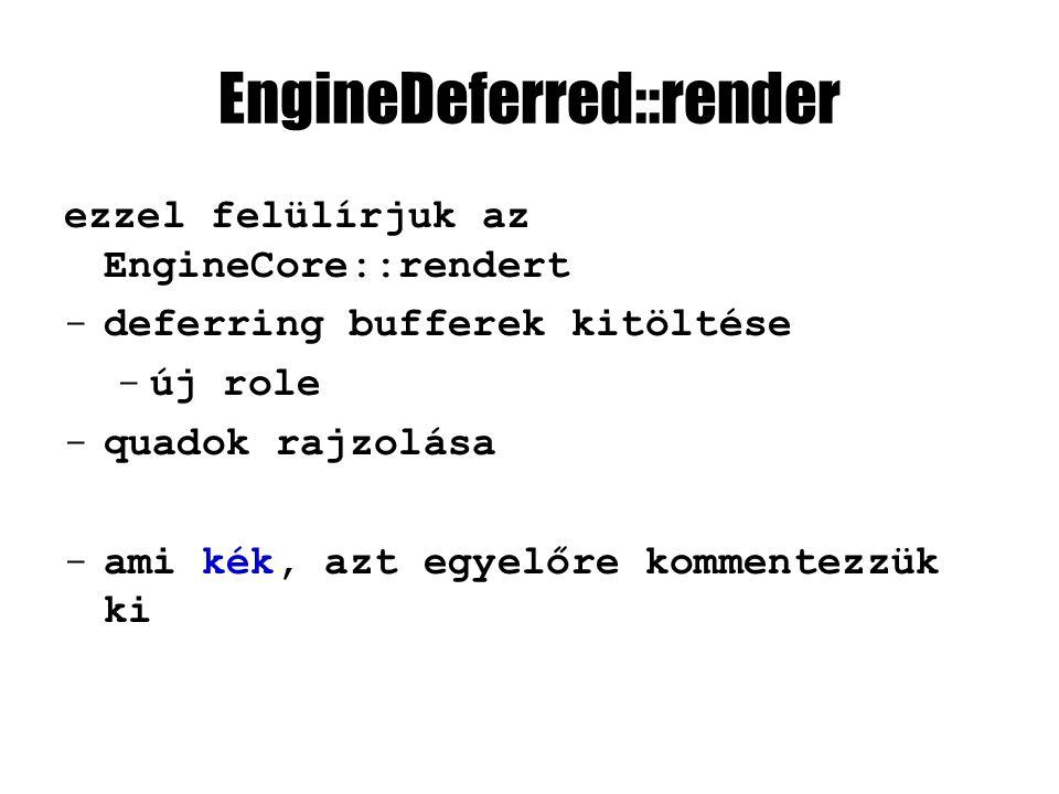 EngineDeferred::render ezzel felülírjuk az EngineCore::rendert -deferring bufferek kitöltése -új role -quadok rajzolása -ami kék, azt egyelőre komment