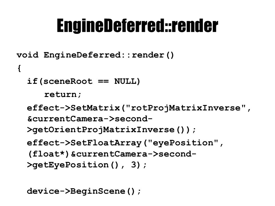 EngineDeferred::render void EngineDeferred::render() { if(sceneRoot == NULL) return; effect->SetMatrix( rotProjMatrixInverse , &currentCamera->second- >getOrientProjMatrixInverse()); effect->SetFloatArray( eyePosition , (float*)&currentCamera->second- >getEyePosition(), 3); device->BeginScene();