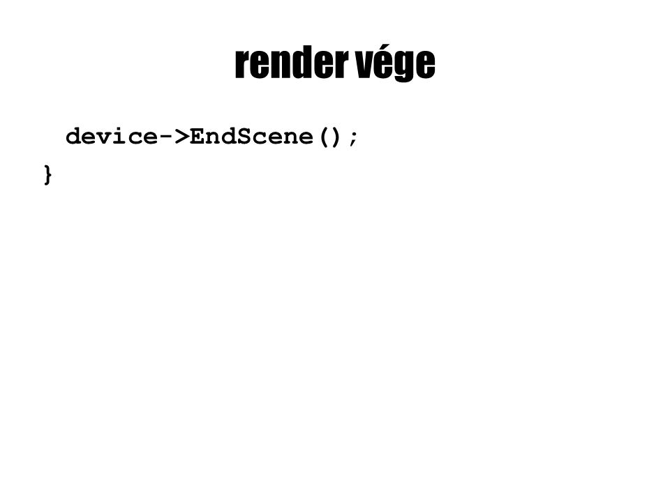 render vége device->EndScene(); }