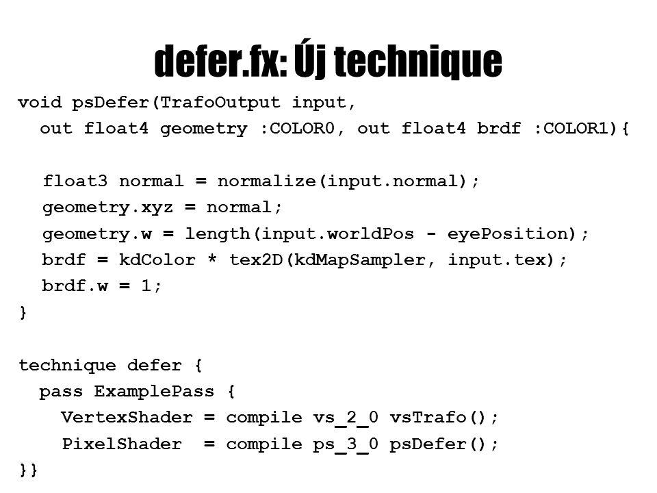 defer.fx: Új technique void psDefer(TrafoOutput input, out float4 geometry :COLOR0, out float4 brdf :COLOR1){ float3 normal = normalize(input.normal);