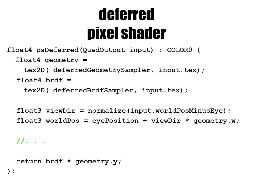 deferred pixel shader float4 psDeferred(QuadOutput input) : COLOR0 { float4 geometry = tex2D( deferredGeometrySampler, input.tex); float4 brdf = tex2D( deferredBrdfSampler, input.tex); float3 viewDir = normalize(input.worldPosMinusEye); float3 worldPos = eyePosition + viewDir * geometry.w; //...