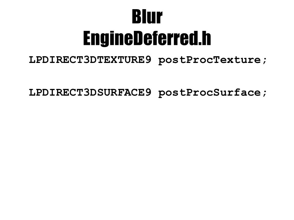Blur EngineDeferred.h LPDIRECT3DTEXTURE9 postProcTexture; LPDIRECT3DSURFACE9 postProcSurface;