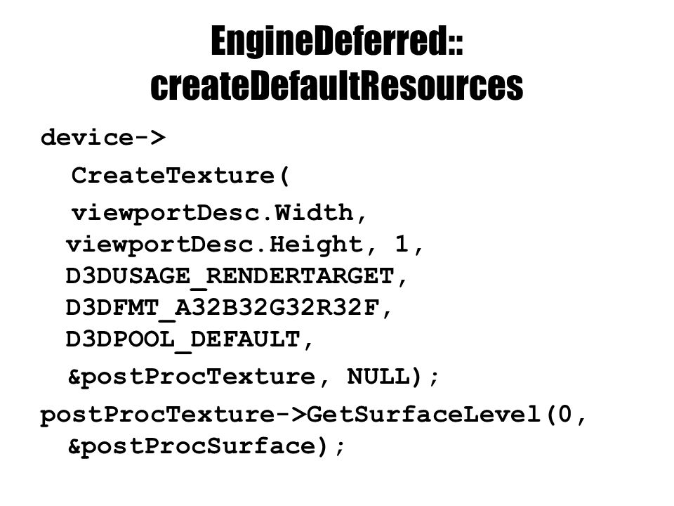 EngineDeferred:: createDefaultResources device-> CreateTexture( viewportDesc.Width, viewportDesc.Height, 1, D3DUSAGE_RENDERTARGET, D3DFMT_A32B32G32R32F, D3DPOOL_DEFAULT, &postProcTexture, NULL); postProcTexture->GetSurfaceLevel(0, &postProcSurface);