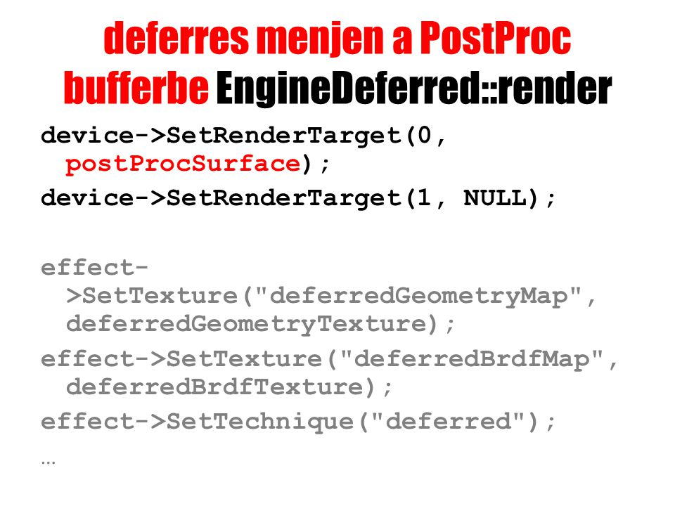 deferres menjen a PostProc bufferbe EngineDeferred::render device->SetRenderTarget(0, postProcSurface); device->SetRenderTarget(1, NULL); effect- >SetTexture( deferredGeometryMap , deferredGeometryTexture); effect->SetTexture( deferredBrdfMap , deferredBrdfTexture); effect->SetTechnique( deferred ); …