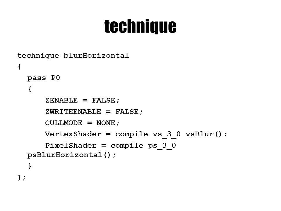 technique technique blurHorizontal { pass P0 { ZENABLE = FALSE; ZWRITEENABLE = FALSE; CULLMODE = NONE; VertexShader = compile vs_3_0 vsBlur(); PixelSh
