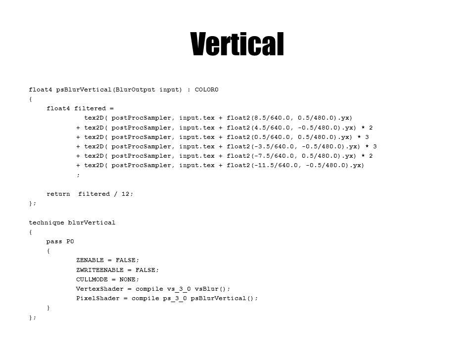 Vertical float4 psBlurVertical(BlurOutput input) : COLOR0 { float4 filtered = tex2D( postProcSampler, input.tex + float2(8.5/640.0, 0.5/480.0).yx) + t