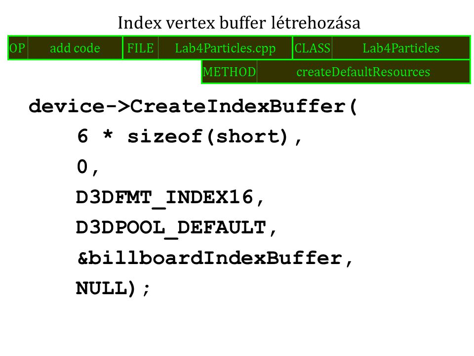device->CreateIndexBuffer( 6 * sizeof(short), 0, D3DFMT_INDEX16, D3DPOOL_DEFAULT, &billboardIndexBuffer, NULL); Index vertex buffer létrehozása FILELab4Particles.cppOPadd codeCLASSLab4Particles METHODcreateDefaultResources