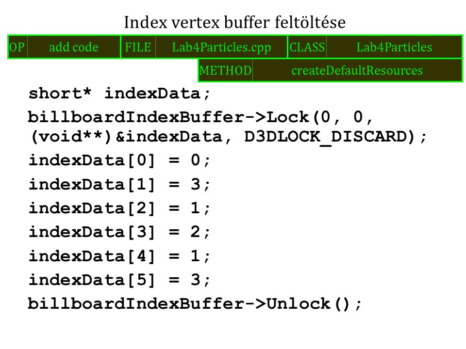 short* indexData; billboardIndexBuffer->Lock(0, 0, (void**)&indexData, D3DLOCK_DISCARD); indexData[0] = 0; indexData[1] = 3; indexData[2] = 1; indexData[3] = 2; indexData[4] = 1; indexData[5] = 3; billboardIndexBuffer->Unlock(); Index vertex buffer feltöltése FILELab4Particles.cppOPadd codeCLASSLab4Particles METHODcreateDefaultResources