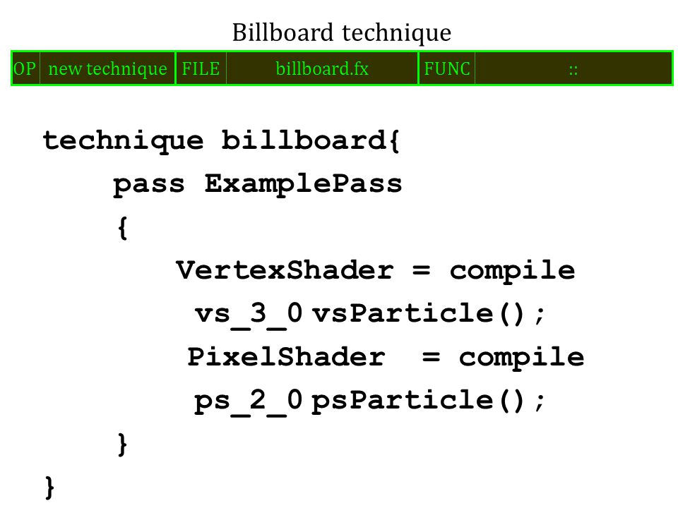 technique billboard{ pass ExamplePass { VertexShader = compile vs_3_0vsParticle(); PixelShader = compile ps_2_0psParticle(); } Billboard technique FILEbillboard.fxOPnew techniqueFUNC::