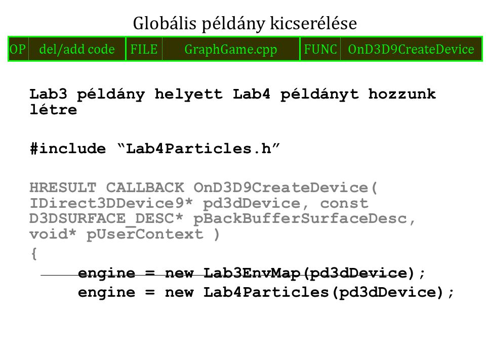 Lab3 példány helyett Lab4 példányt hozzunk létre #include Lab4Particles.h HRESULT CALLBACK OnD3D9CreateDevice( IDirect3DDevice9* pd3dDevice, const D3DSURFACE_DESC* pBackBufferSurfaceDesc, void* pUserContext ) { engine = new Lab3EnvMap(pd3dDevice); engine = new Lab4Particles(pd3dDevice); Globális példány kicserélése FILEGraphGame.cppOPdel/add codeFUNCOnD3D9CreateDevice