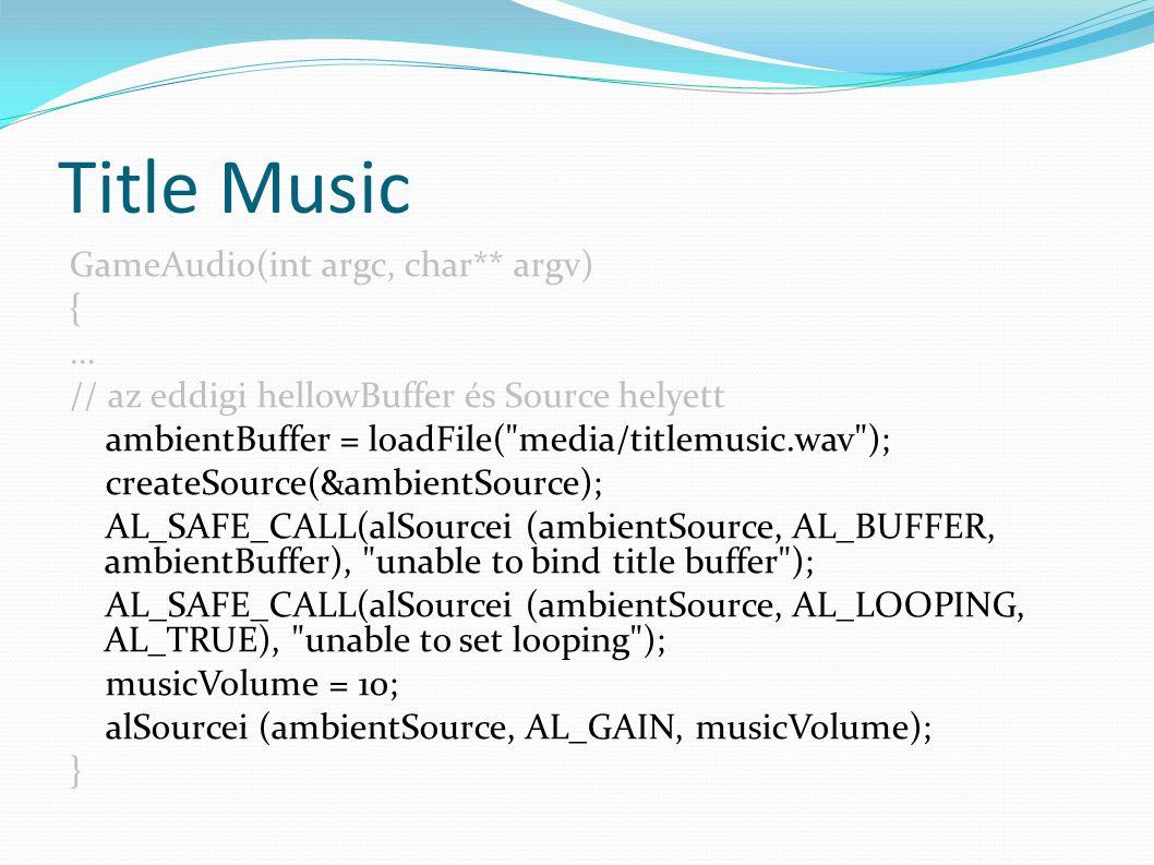 Title Music GameAudio(int argc, char** argv) { … // az eddigi hellowBuffer és Source helyett ambientBuffer = loadFile( media/titlemusic.wav ); createSource(&ambientSource); AL_SAFE_CALL(alSourcei (ambientSource, AL_BUFFER, ambientBuffer), unable to bind title buffer ); AL_SAFE_CALL(alSourcei (ambientSource, AL_LOOPING, AL_TRUE), unable to set looping ); musicVolume = 10; alSourcei (ambientSource, AL_GAIN, musicVolume); }