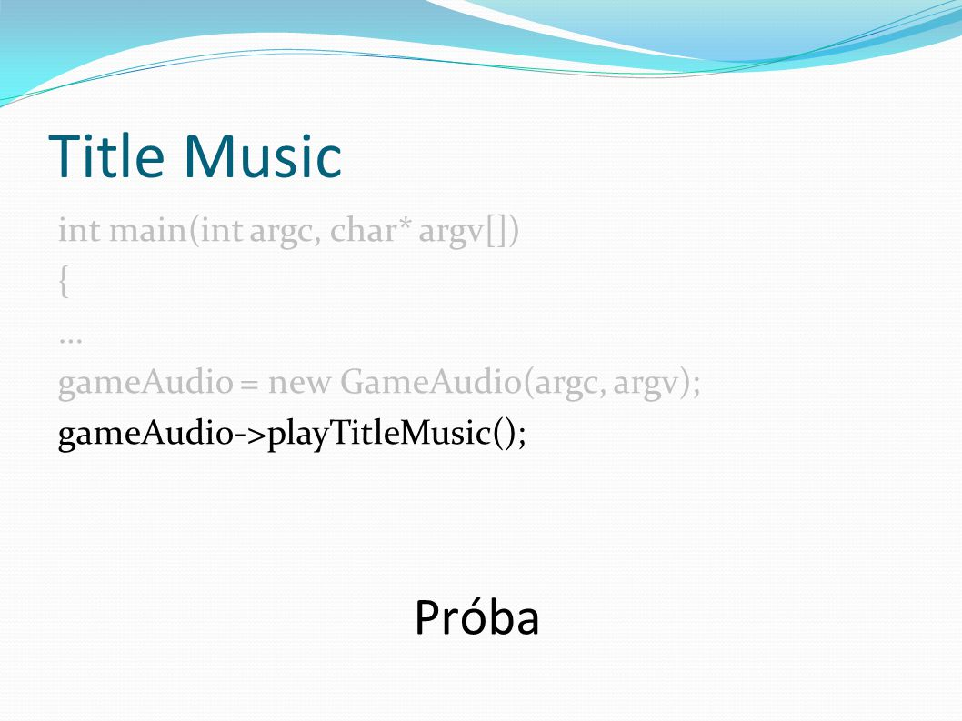 Title Music int main(int argc, char* argv[]) { … gameAudio = new GameAudio(argc, argv); gameAudio->playTitleMusic(); Próba