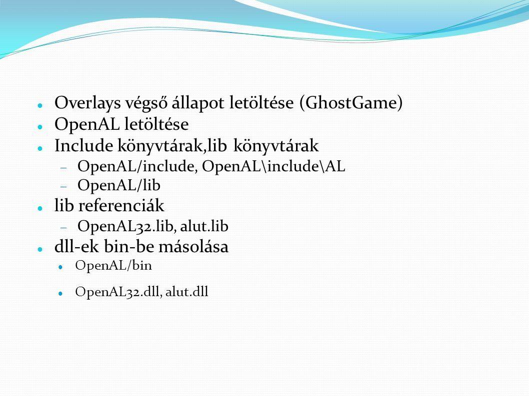 Overlays végső állapot letöltése (GhostGame) OpenAL letöltése Include könyvtárak,lib könyvtárak  OpenAL/include, OpenAL\include\AL  OpenAL/lib lib referenciák  OpenAL32.lib, alut.lib dll-ek bin-be másolása OpenAL/bin OpenAL32.dll, alut.dll