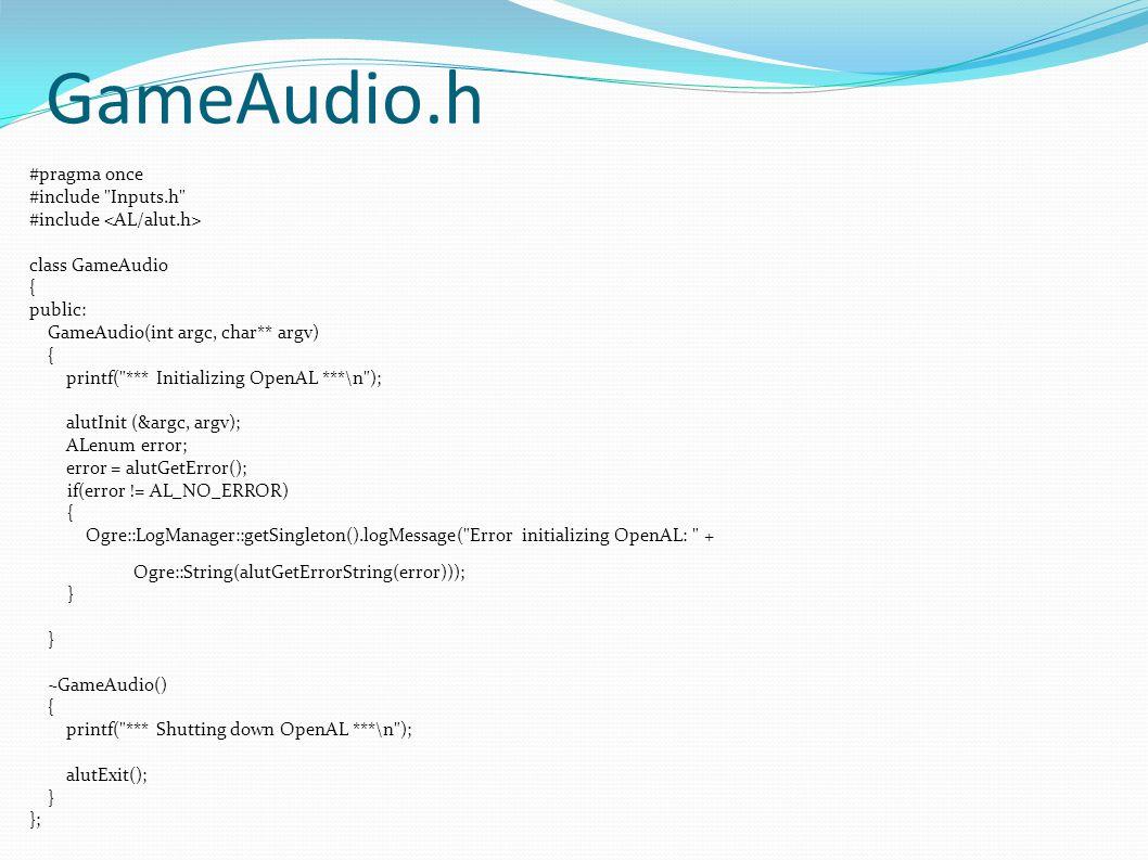 GameAudio.h #pragma once #include Inputs.h #include class GameAudio { public: GameAudio(int argc, char** argv) { printf( *** Initializing OpenAL ***\n ); alutInit (&argc, argv); ALenum error; error = alutGetError(); if(error != AL_NO_ERROR) { Ogre::LogManager::getSingleton().logMessage( Error initializing OpenAL: + Ogre::String(alutGetErrorString(error))); } ~GameAudio() { printf( *** Shutting down OpenAL ***\n ); alutExit(); } };