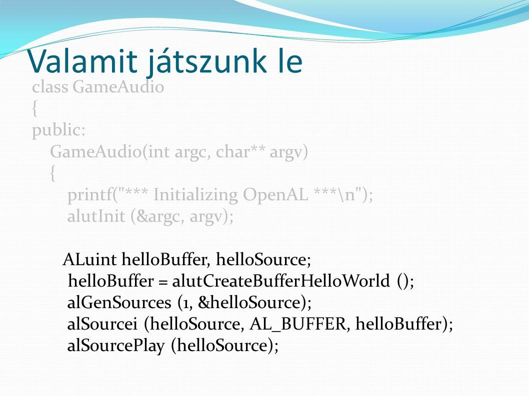 Valamit játszunk le class GameAudio { public: GameAudio(int argc, char** argv) { printf( *** Initializing OpenAL ***\n ); alutInit (&argc, argv); ALuint helloBuffer, helloSource; helloBuffer = alutCreateBufferHelloWorld (); alGenSources (1, &helloSource); alSourcei (helloSource, AL_BUFFER, helloBuffer); alSourcePlay (helloSource);