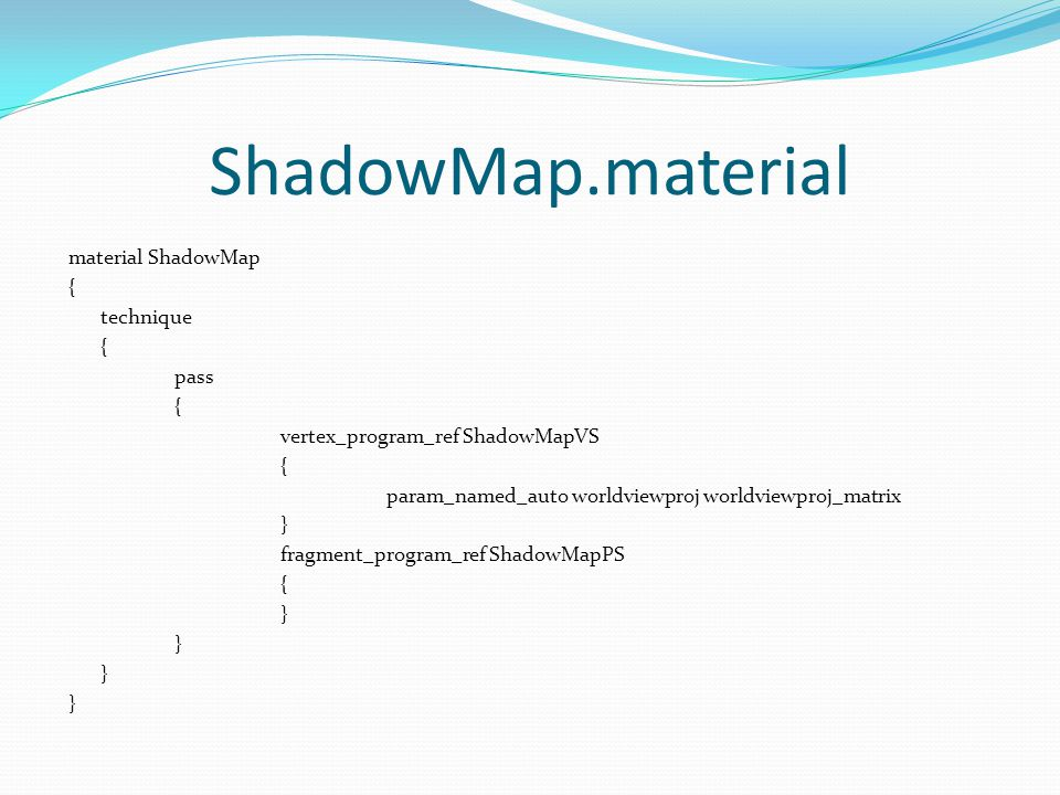 ShadowMap.material material ShadowMap { technique { pass { vertex_program_ref ShadowMapVS { param_named_auto worldviewproj worldviewproj_matrix } fragment_program_ref ShadowMapPS { }
