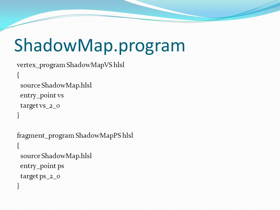 ShadowMap.program vertex_program ShadowMapVS hlsl { source ShadowMap.hlsl entry_point vs target vs_2_0 } fragment_program ShadowMapPS hlsl { source Sh