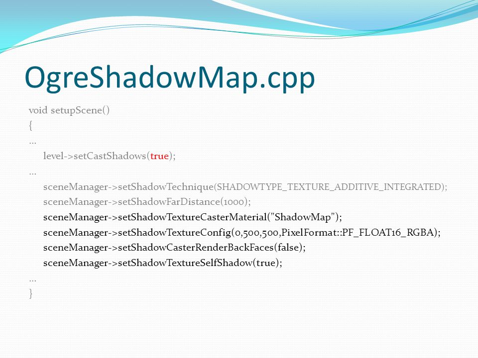 OgreShadowMap.cpp void setupScene() { … level->setCastShadows(true); … sceneManager->setShadowTechnique (SHADOWTYPE_TEXTURE_ADDITIVE_INTEGRATED); scen
