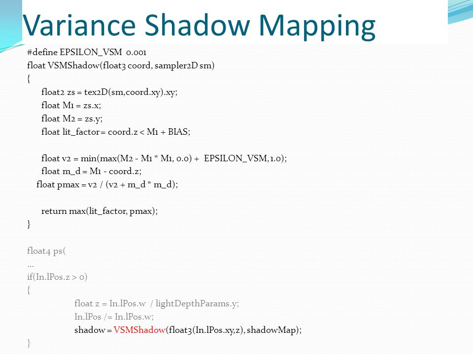 Variance Shadow Mapping #define EPSILON_VSM 0.001 float VSMShadow(float3 coord, sampler2D sm) { float2 zs = tex2D(sm,coord.xy).xy; float M1 = zs.x; float M2 = zs.y; float lit_factor = coord.z < M1 + BIAS; float v2 = min(max(M2 - M1 * M1, 0.0) + EPSILON_VSM, 1.0); float m_d = M1 - coord.z; float pmax = v2 / (v2 + m_d * m_d); return max(lit_factor, pmax); } float4 ps( … if(In.lPos.z > 0) { float z = In.lPos.w / lightDepthParams.y; In.lPos /= In.lPos.w; shadow = VSMShadow(float3(In.lPos.xy,z), shadowMap); }