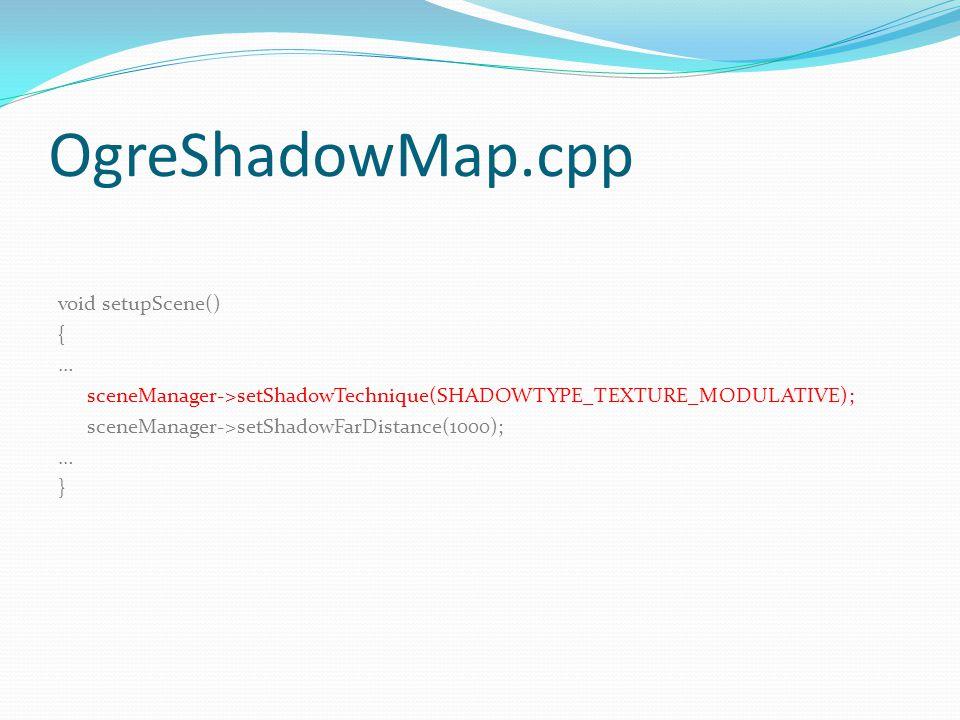OgreShadowMap.cpp void setupScene() { … sceneManager->setShadowTechnique(SHADOWTYPE_TEXTURE_MODULATIVE); sceneManager->setShadowFarDistance(1000); … }