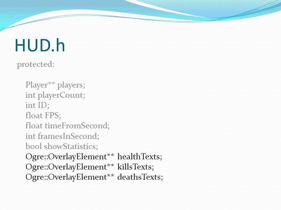 HUD.h protected: Player** players; int playerCount; int ID; float FPS; float timeFromSecond; int framesInSecond; bool showStatistics; Ogre::OverlayEle