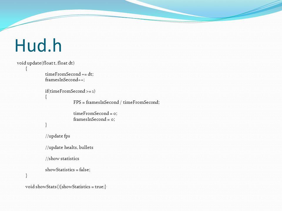 Hud.h void update(float t, float dt) { timeFromSecond += dt; framesInSecond++; if(timeFromSecond >= 1) { FPS = framesInSecond / timeFromSecond; timeFr