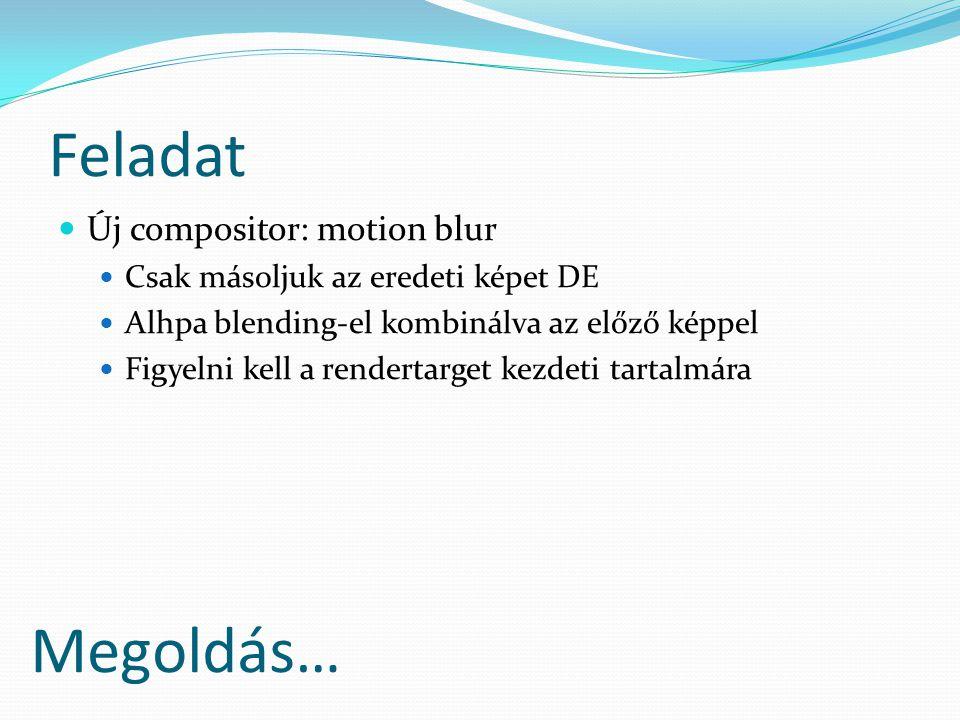 Feladat Új compositor: motion blur Csak másoljuk az eredeti képet DE Alhpa blending-el kombinálva az előző képpel Figyelni kell a rendertarget kezdeti tartalmára Megoldás…