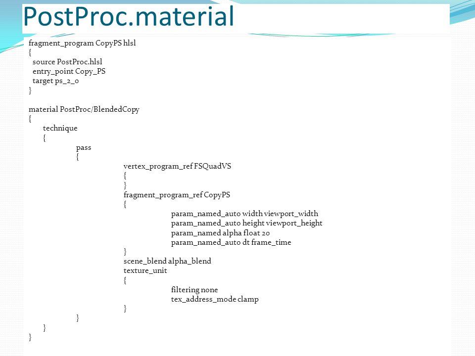 PostProc.material fragment_program CopyPS hlsl { source PostProc.hlsl entry_point Copy_PS target ps_2_0 } material PostProc/BlendedCopy { technique { pass { vertex_program_ref FSQuadVS { } fragment_program_ref CopyPS { param_named_auto width viewport_width param_named_auto height viewport_height param_named alpha float 20 param_named_auto dt frame_time } scene_blend alpha_blend texture_unit { filtering none tex_address_mode clamp }