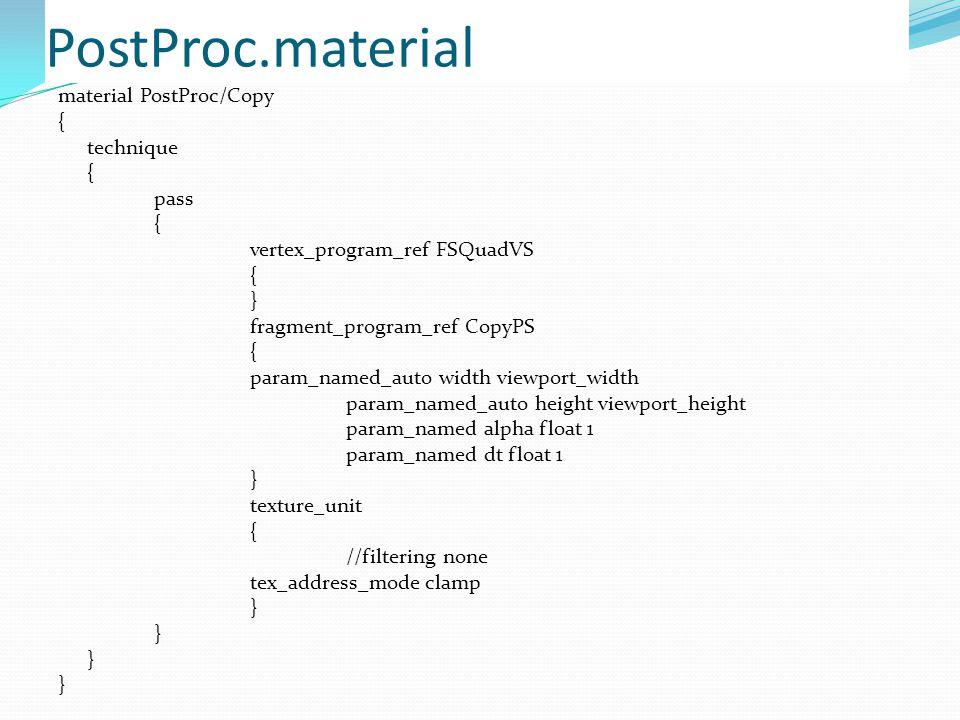 PostProc.material material PostProc/Copy { technique { pass { vertex_program_ref FSQuadVS { } fragment_program_ref CopyPS { param_named_auto width viewport_width param_named_auto height viewport_height param_named alpha float 1 param_named dt float 1 } texture_unit { //filtering none tex_address_mode clamp }