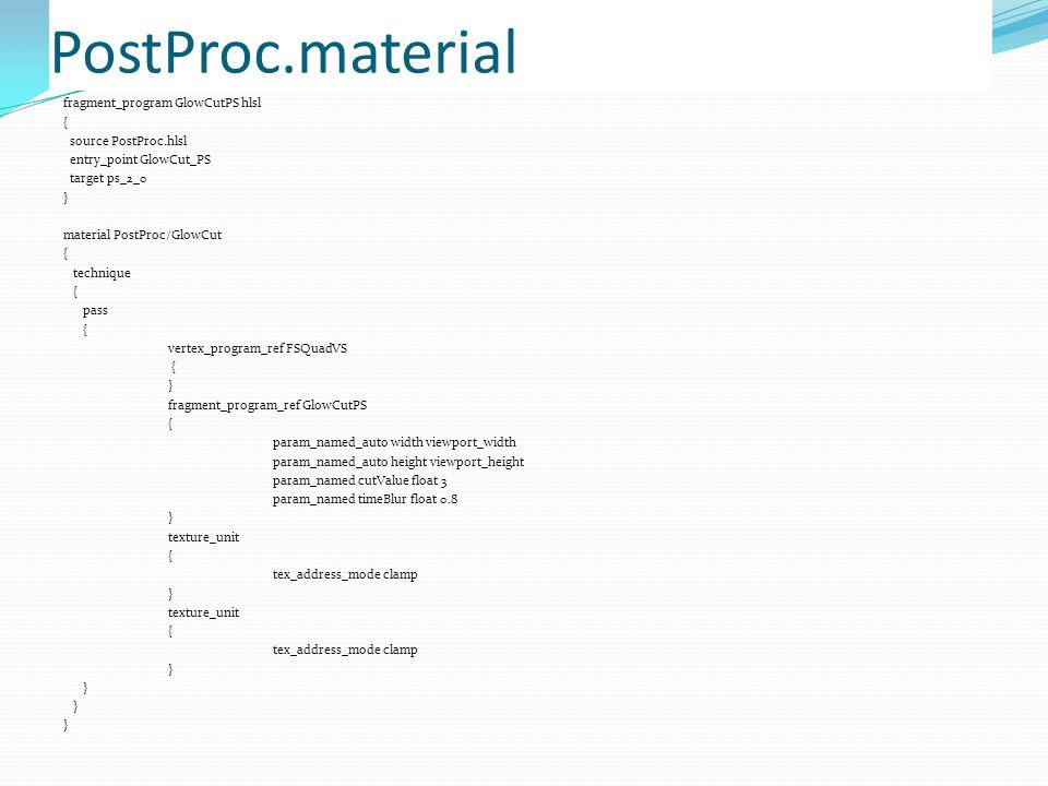 PostProc.material fragment_program GlowCutPS hlsl { source PostProc.hlsl entry_point GlowCut_PS target ps_2_0 } material PostProc/GlowCut { technique { pass { vertex_program_ref FSQuadVS { } fragment_program_ref GlowCutPS { param_named_auto width viewport_width param_named_auto height viewport_height param_named cutValue float 3 param_named timeBlur float 0.8 } texture_unit { tex_address_mode clamp } texture_unit { tex_address_mode clamp }