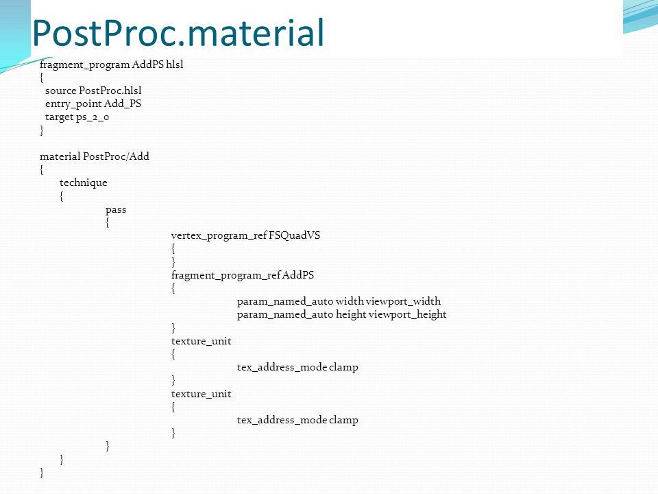 PostProc.material fragment_program AddPS hlsl { source PostProc.hlsl entry_point Add_PS target ps_2_0 } material PostProc/Add { technique { pass { vertex_program_ref FSQuadVS { } fragment_program_ref AddPS { param_named_auto width viewport_width param_named_auto height viewport_height } texture_unit { tex_address_mode clamp } texture_unit { tex_address_mode clamp }