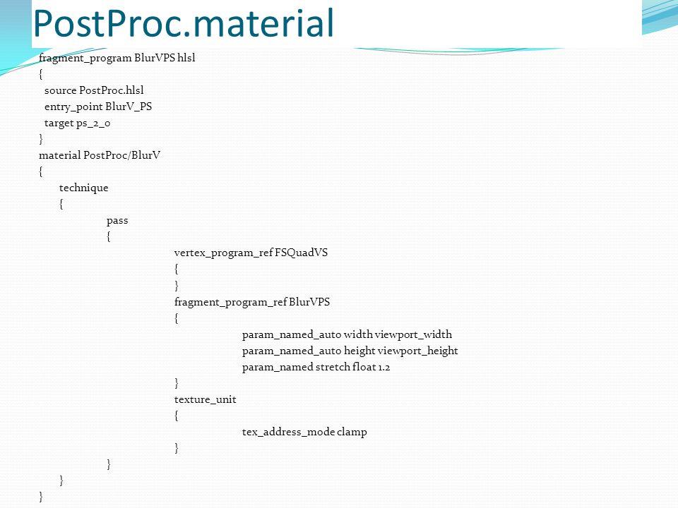 PostProc.material fragment_program BlurVPS hlsl { source PostProc.hlsl entry_point BlurV_PS target ps_2_0 } material PostProc/BlurV { technique { pass { vertex_program_ref FSQuadVS { } fragment_program_ref BlurVPS { param_named_auto width viewport_width param_named_auto height viewport_height param_named stretch float 1.2 } texture_unit { tex_address_mode clamp }