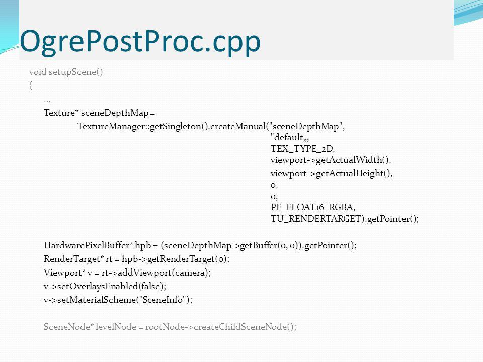 "OgrePostProc.cpp void setupScene() { … Texture* sceneDepthMap = TextureManager::getSingleton().createManual( sceneDepthMap , default"", TEX_TYPE_2D, viewport->getActualWidth(), viewport->getActualHeight(), 0, 0, PF_FLOAT16_RGBA, TU_RENDERTARGET).getPointer(); HardwarePixelBuffer* hpb = (sceneDepthMap->getBuffer(0, 0)).getPointer(); RenderTarget* rt = hpb->getRenderTarget(0); Viewport* v = rt->addViewport(camera); v->setOverlaysEnabled(false); v->setMaterialScheme( SceneInfo ); SceneNode* levelNode = rootNode->createChildSceneNode();"