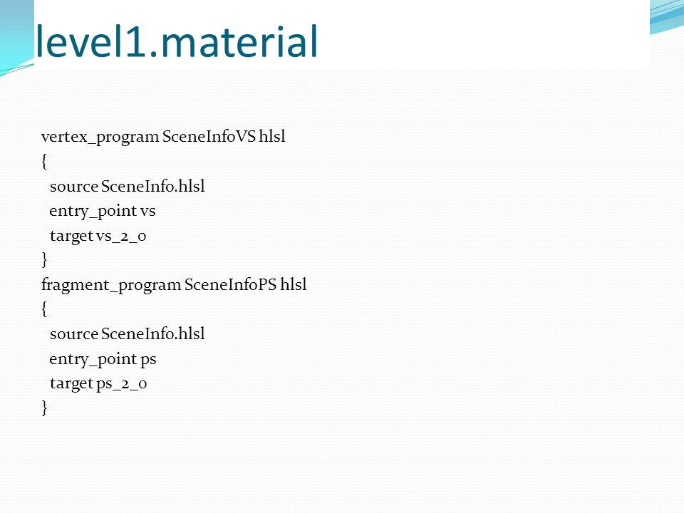 level1.material vertex_program SceneInfoVS hlsl { source SceneInfo.hlsl entry_point vs target vs_2_0 } fragment_program SceneInfoPS hlsl { source SceneInfo.hlsl entry_point ps target ps_2_0 }
