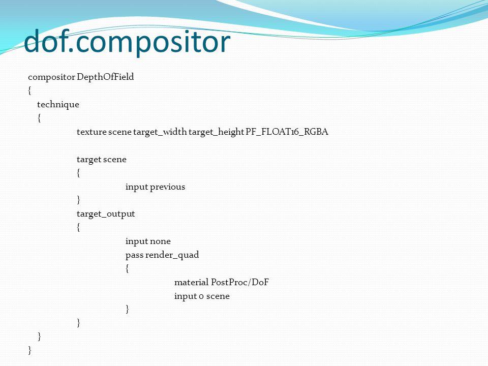 dof.compositor compositor DepthOfField { technique { texture scene target_width target_height PF_FLOAT16_RGBA target scene { input previous } target_output { input none pass render_quad { material PostProc/DoF input 0 scene }