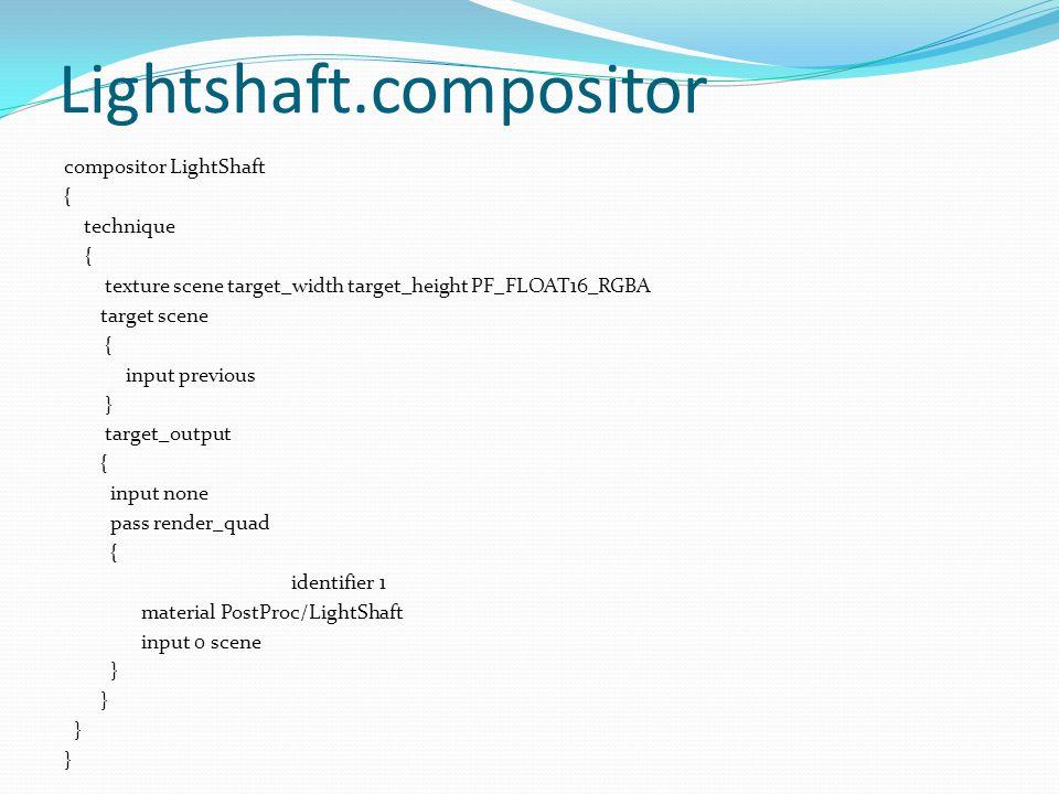 Lightshaft.compositor compositor LightShaft { technique { texture scene target_width target_height PF_FLOAT16_RGBA target scene { input previous } target_output { input none pass render_quad { identifier 1 material PostProc/LightShaft input 0 scene }