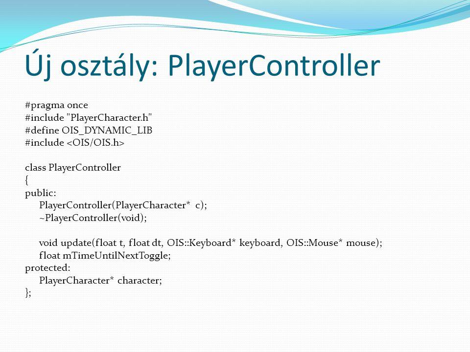 Új osztály: PlayerController #pragma once #include PlayerCharacter.h #define OIS_DYNAMIC_LIB #include class PlayerController { public: PlayerController(PlayerCharacter* c); ~PlayerController(void); void update(float t, float dt, OIS::Keyboard* keyboard, OIS::Mouse* mouse); float mTimeUntilNextToggle; protected: PlayerCharacter* character; };