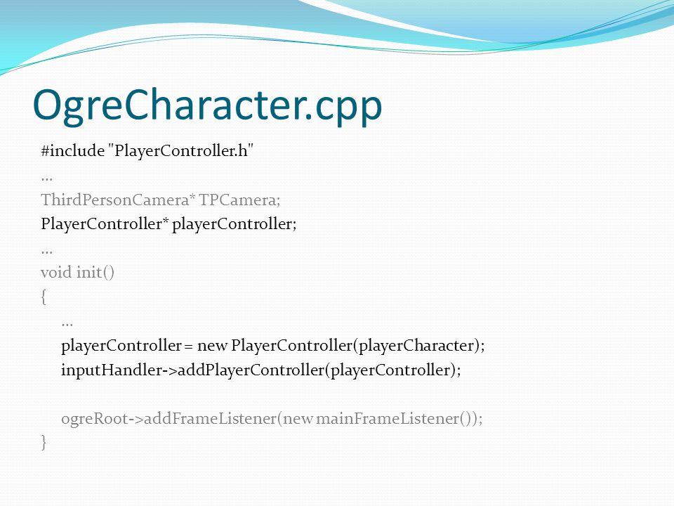 OgreCharacter.cpp #include PlayerController.h … ThirdPersonCamera* TPCamera; PlayerController* playerController; … void init() { … playerController = new PlayerController(playerCharacter); inputHandler->addPlayerController(playerController); ogreRoot->addFrameListener(new mainFrameListener()); }