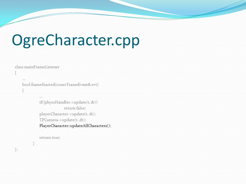 OgreCharacter.cpp class mainFrameListener { … bool frameStarted(const FrameEvent& evt) { … if(!physxHandler->update(t, dt)) return false; playerCharacter->update(t, dt); TPCamera->update(t, dt); PlayerCharacter::updateAllCharacters(); return true; } };