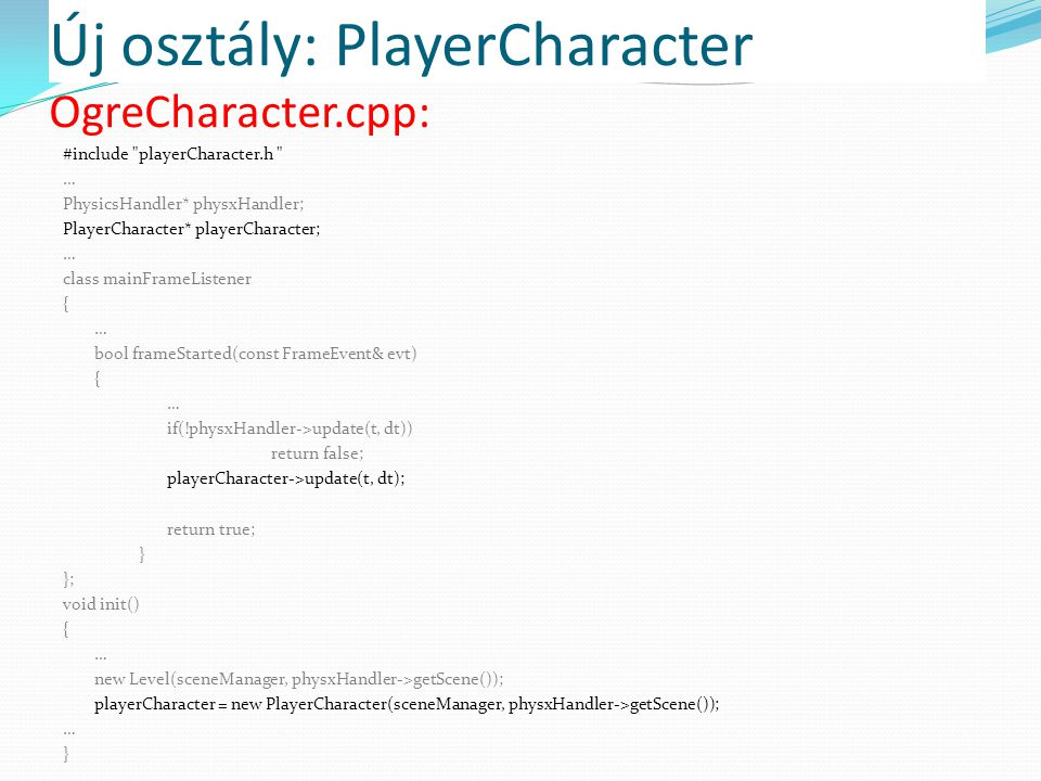 Új osztály: PlayerCharacter #include playerCharacter.h … PhysicsHandler* physxHandler; PlayerCharacter* playerCharacter; … class mainFrameListener { … bool frameStarted(const FrameEvent& evt) { … if(!physxHandler->update(t, dt)) return false; playerCharacter->update(t, dt); return true; } }; void init() { … new Level(sceneManager, physxHandler->getScene()); playerCharacter = new PlayerCharacter(sceneManager, physxHandler->getScene()); … } OgreCharacter.cpp: