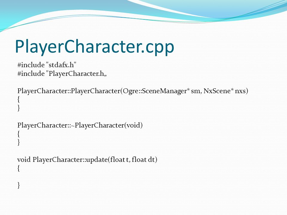 "PlayerCharacter.cpp #include stdafx.h #include PlayerCharacter.h"" PlayerCharacter::PlayerCharacter(Ogre::SceneManager* sm, NxScene* nxs) { } PlayerCharacter::~PlayerCharacter(void) { } void PlayerCharacter::update(float t, float dt) { }"