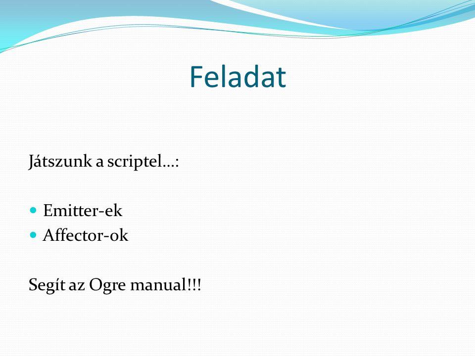 Feladat Játszunk a scriptel…: Emitter-ek Affector-ok Segít az Ogre manual!!!